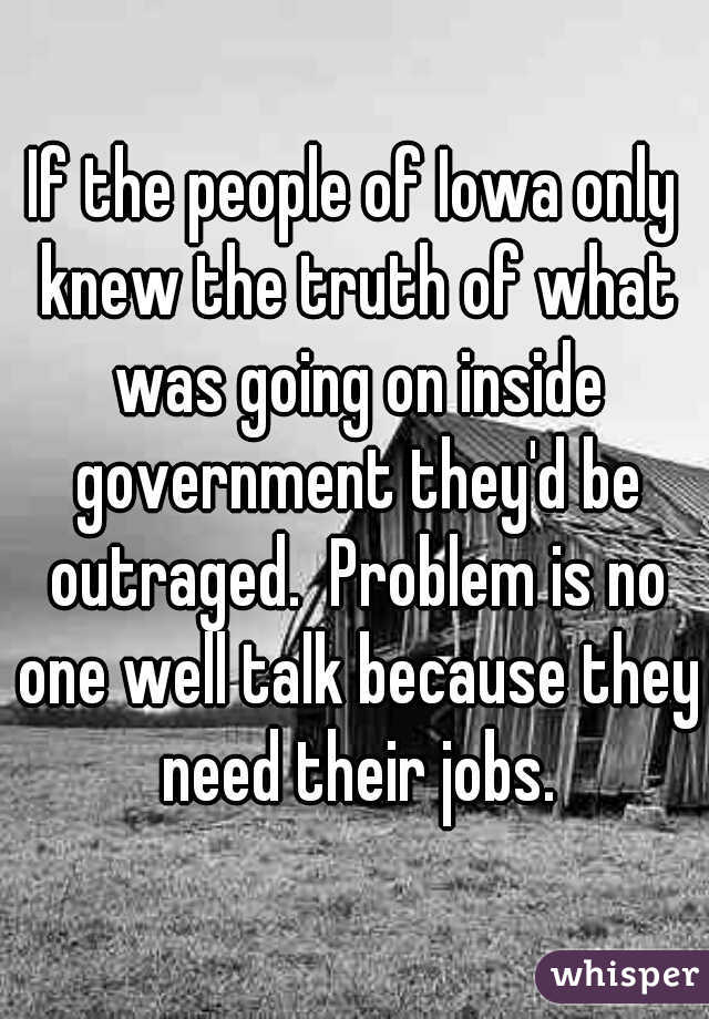 If the people of Iowa only knew the truth of what was going on inside government they'd be outraged.  Problem is no one well talk because they need their jobs.