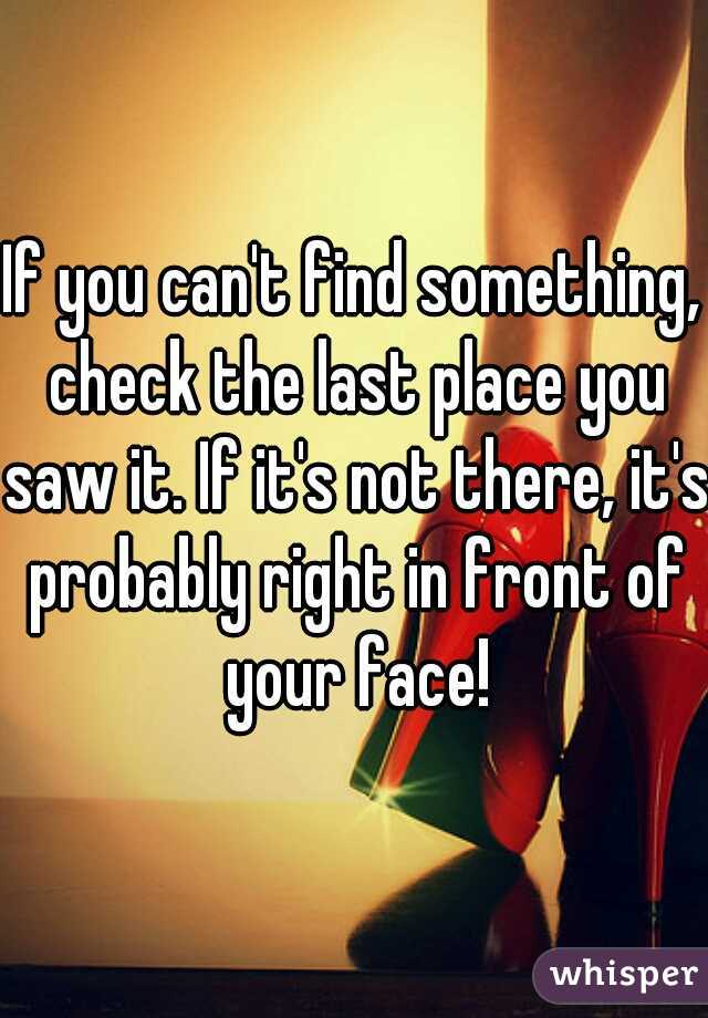 If you can't find something, check the last place you saw it. If it's not there, it's probably right in front of your face!
