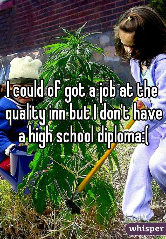 I could of got a job at the quality inn but I don't have a high school diploma:(