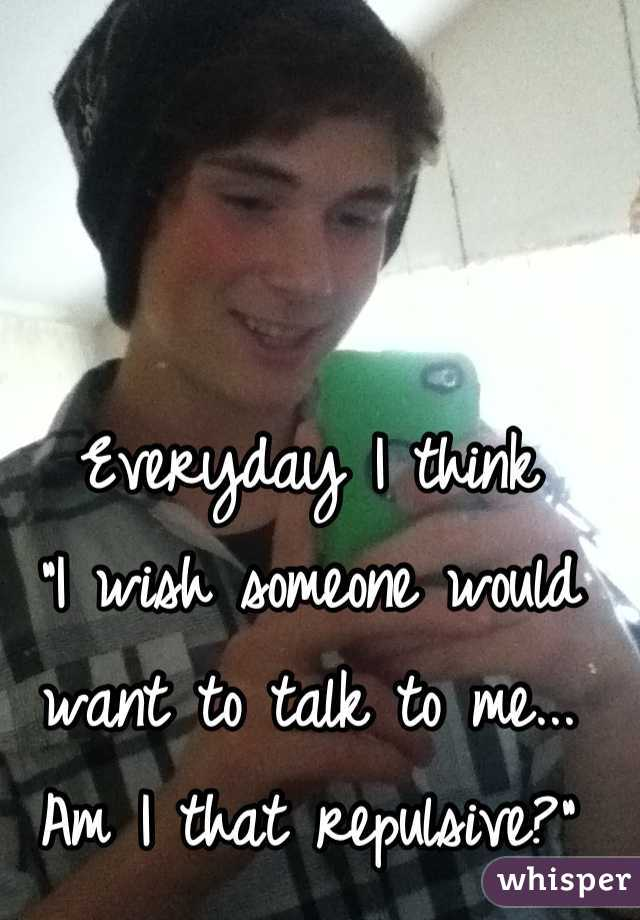 "Everyday I think ""I wish someone would want to talk to me... Am I that repulsive?"""