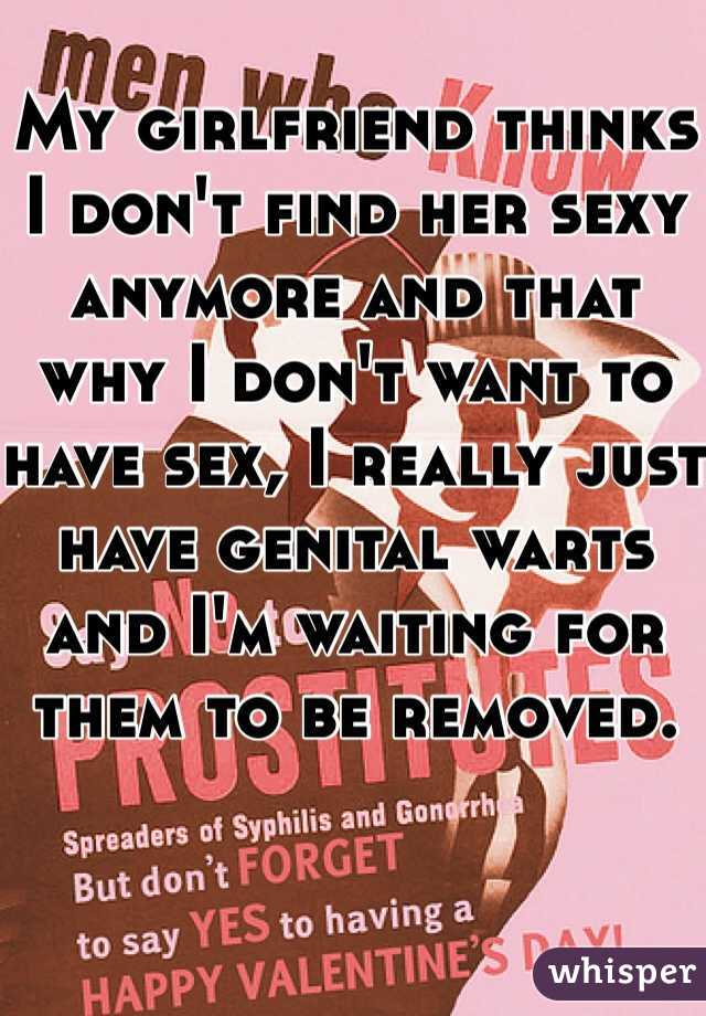 My girlfriend thinks I don't find her sexy anymore and that why I don't want to have sex, I really just have genital warts and I'm waiting for them to be removed.