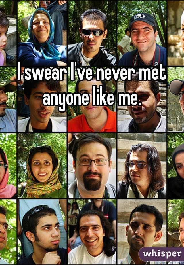 I swear I've never met anyone like me.
