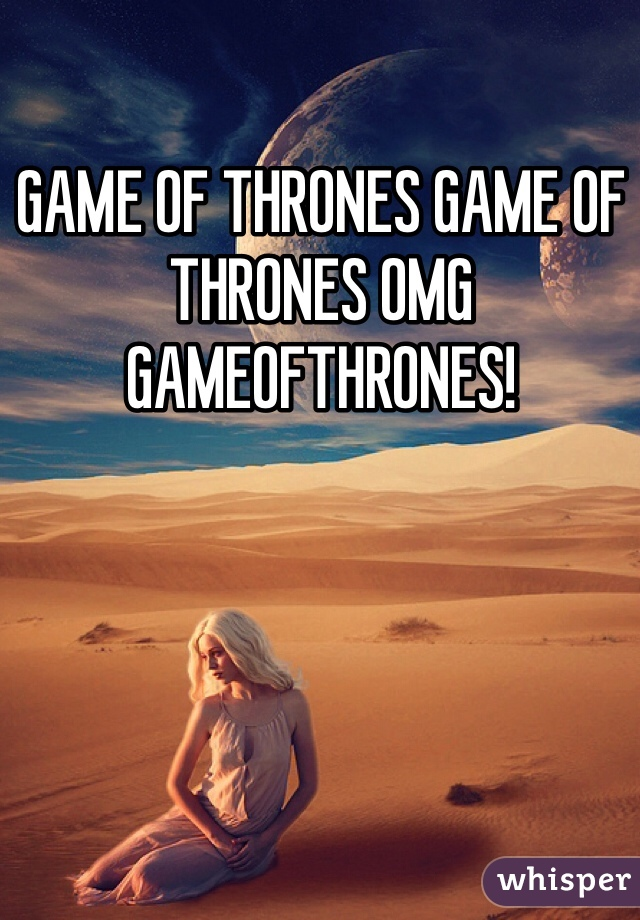 GAME OF THRONES GAME OF THRONES OMG GAMEOFTHRONES!