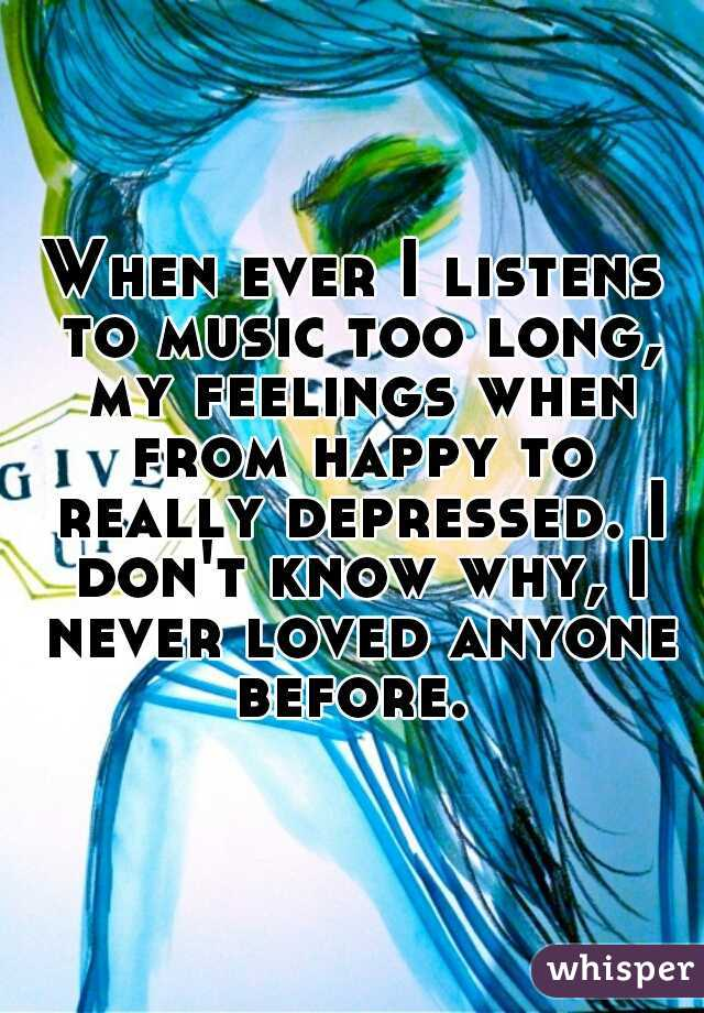 When ever I listens to music too long, my feelings when from happy to really depressed. I don't know why, I never loved anyone before.