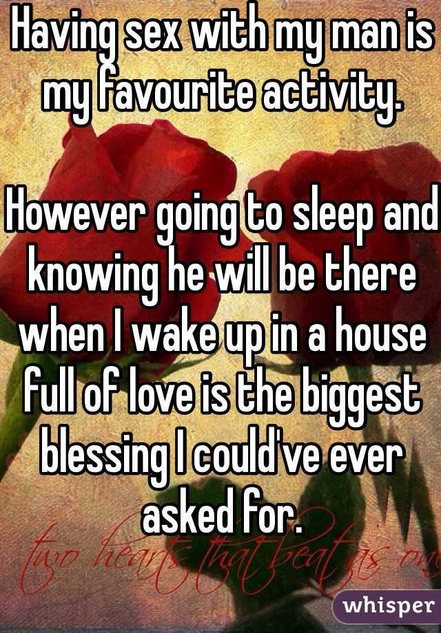 Having sex with my man is my favourite activity.   However going to sleep and knowing he will be there when I wake up in a house full of love is the biggest blessing I could've ever asked for.