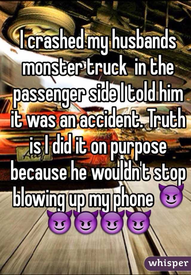 I crashed my husbands monster truck  in the passenger side I told him it was an accident. Truth is I did it on purpose because he wouldn't stop blowing up my phone 😈😈😈😈😈