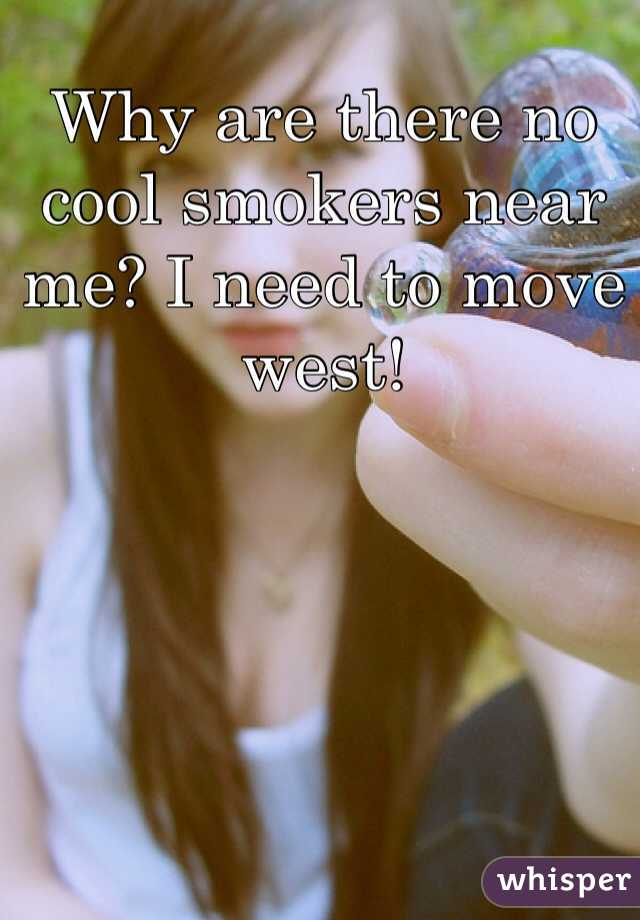 Why are there no cool smokers near me? I need to move west!