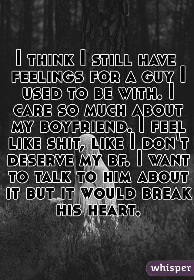 I think I still have feelings for a guy I used to be with. I care so much about my boyfriend. I feel like shit, like I don't deserve my bf. I want to talk to him about it but it would break his heart.