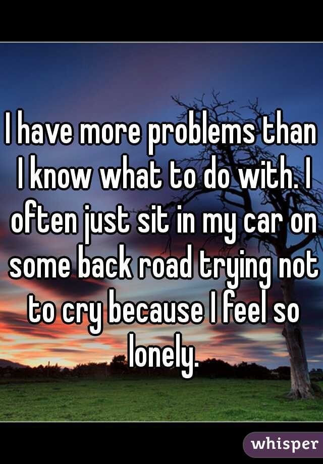 I have more problems than I know what to do with. I often just sit in my car on some back road trying not to cry because I feel so lonely.
