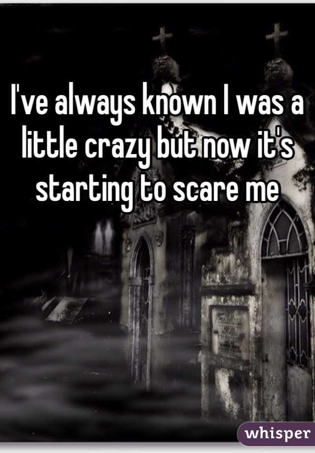 I've always known I was a little crazy but now it's starting to scare me