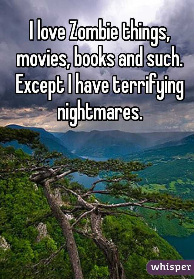 I love Zombie things, movies, books and such. Except I have terrifying nightmares.