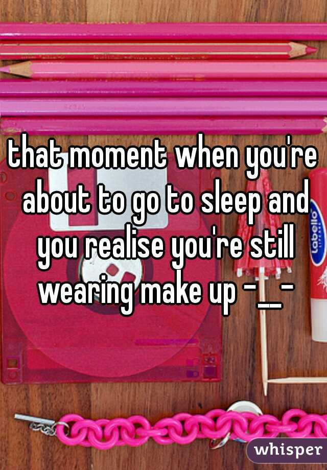 that moment when you're about to go to sleep and you realise you're still wearing make up -__-