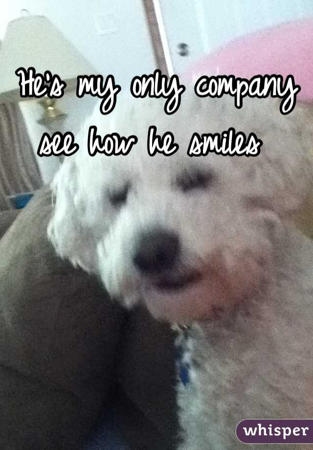 He's my only company see how he smiles