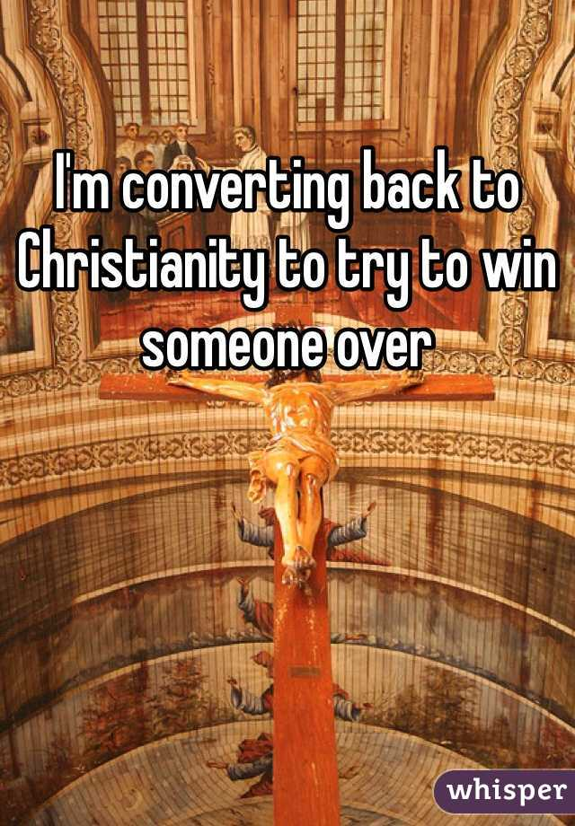 I'm converting back to Christianity to try to win someone over