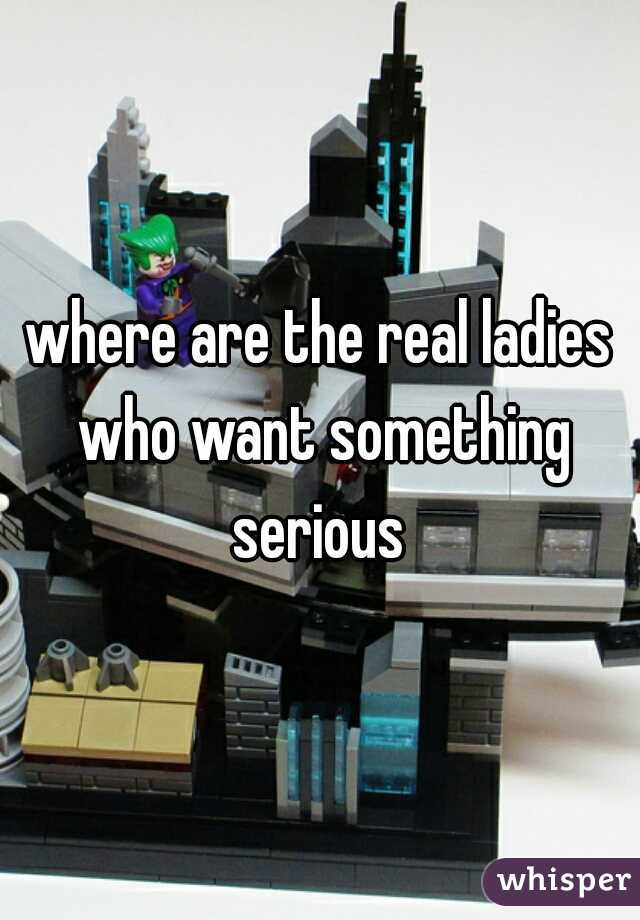 where are the real ladies who want something serious