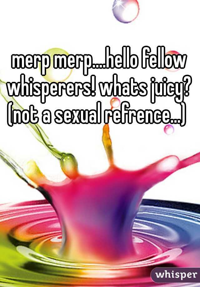merp merp....hello fellow whisperers! whats juicy?    (not a sexual refrence...)