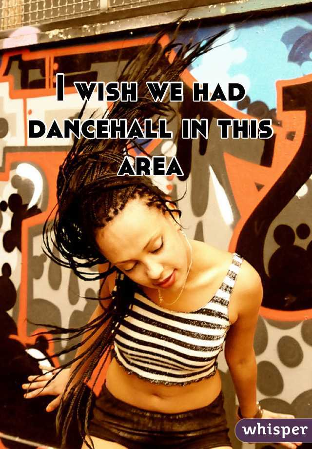 I wish we had dancehall in this area