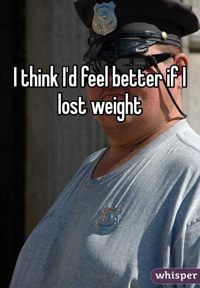 I think I'd feel better if I lost weight