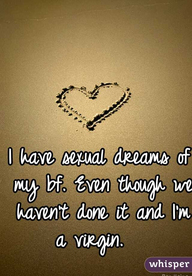I have sexual dreams of my bf. Even though we haven't done it and I'm a virgin.