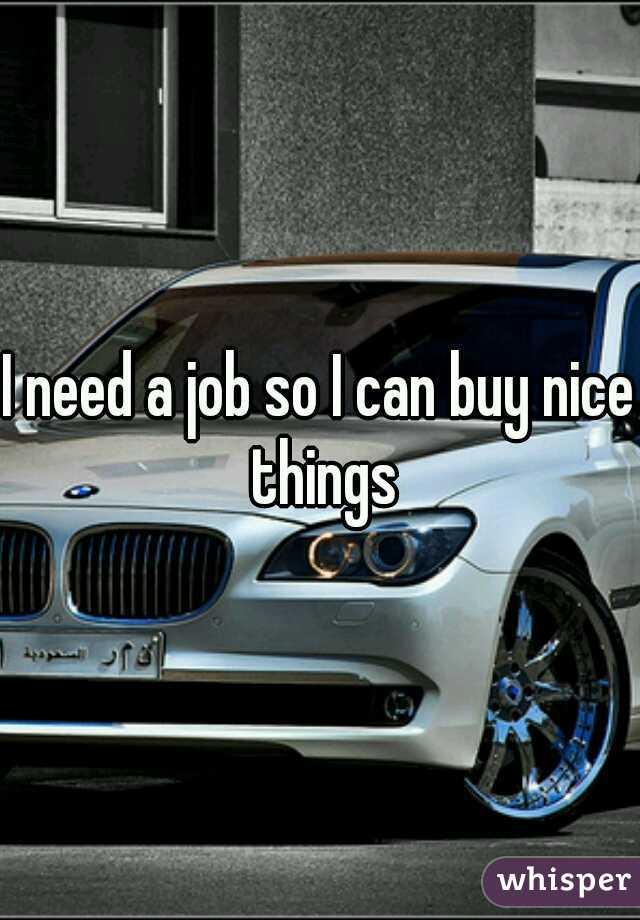 I need a job so I can buy nice things