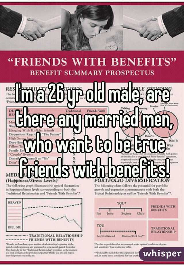 I'm a 26 yr old male, are there any married men, who want to be true friends with benefits!