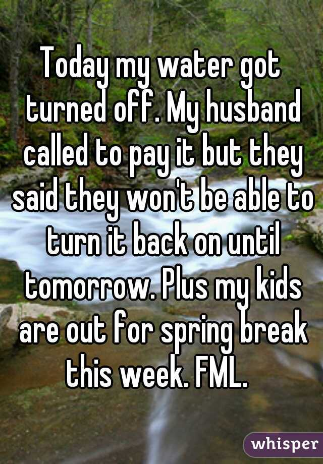 Today my water got turned off. My husband called to pay it but they said they won't be able to turn it back on until tomorrow. Plus my kids are out for spring break this week. FML.