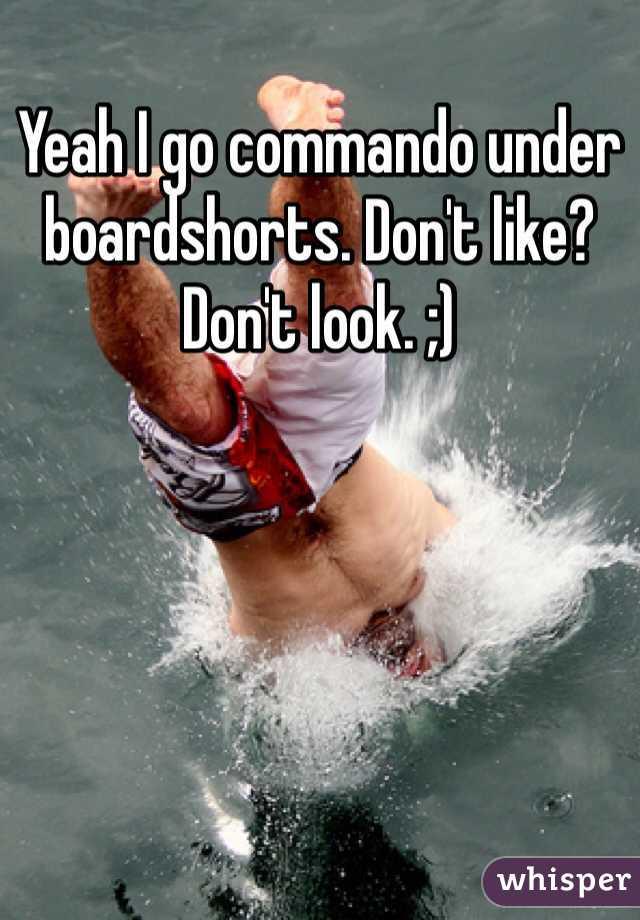 Yeah I go commando under boardshorts. Don't like? Don't look. ;)