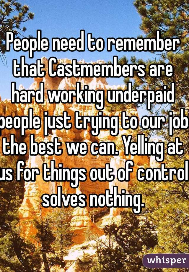 People need to remember that Castmembers are hard working underpaid people just trying to our job the best we can. Yelling at us for things out of control solves nothing.