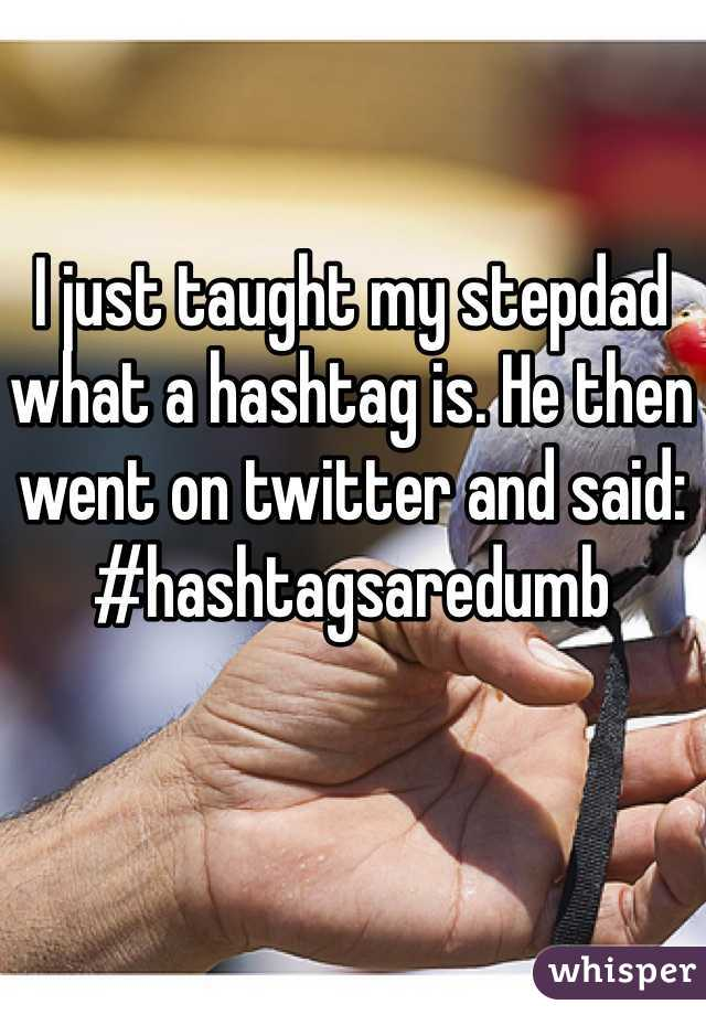 I just taught my stepdad what a hashtag is. He then went on twitter and said: #hashtagsaredumb