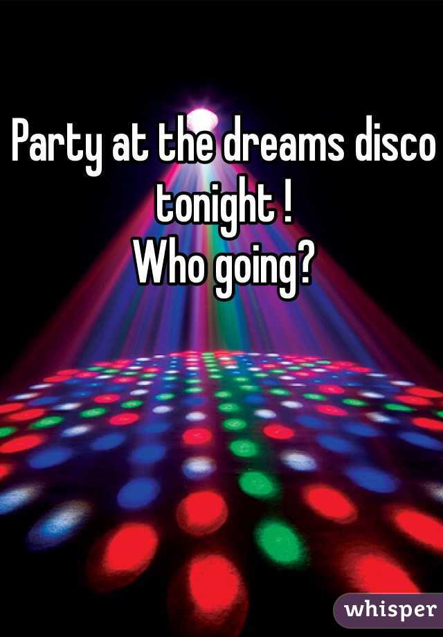 Party at the dreams disco tonight !  Who going?