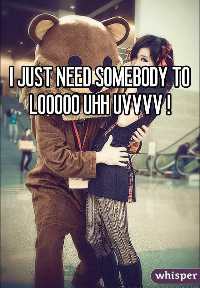 I JUST NEED SOMEBODY TO LOOOOO UHH UVVVV !