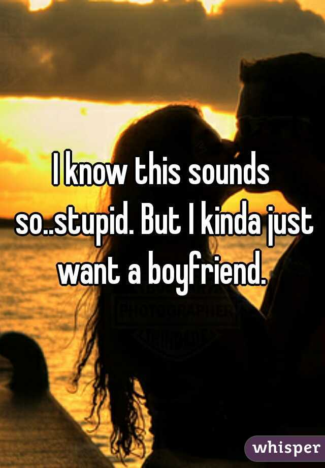 I know this sounds so..stupid. But I kinda just want a boyfriend.