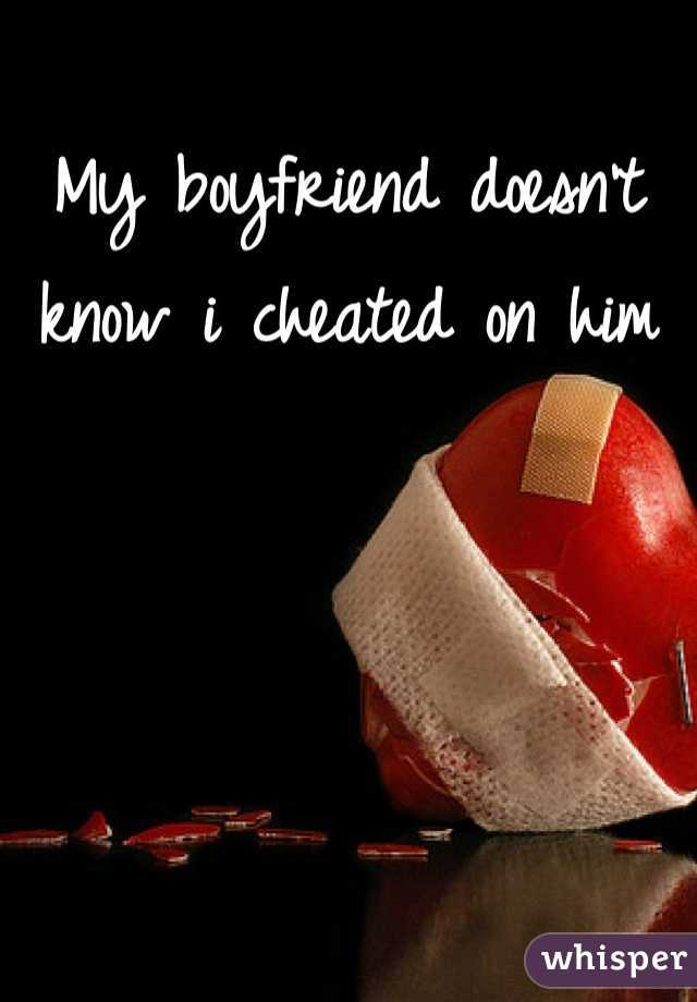 My boyfriend doesn't know i cheated on him