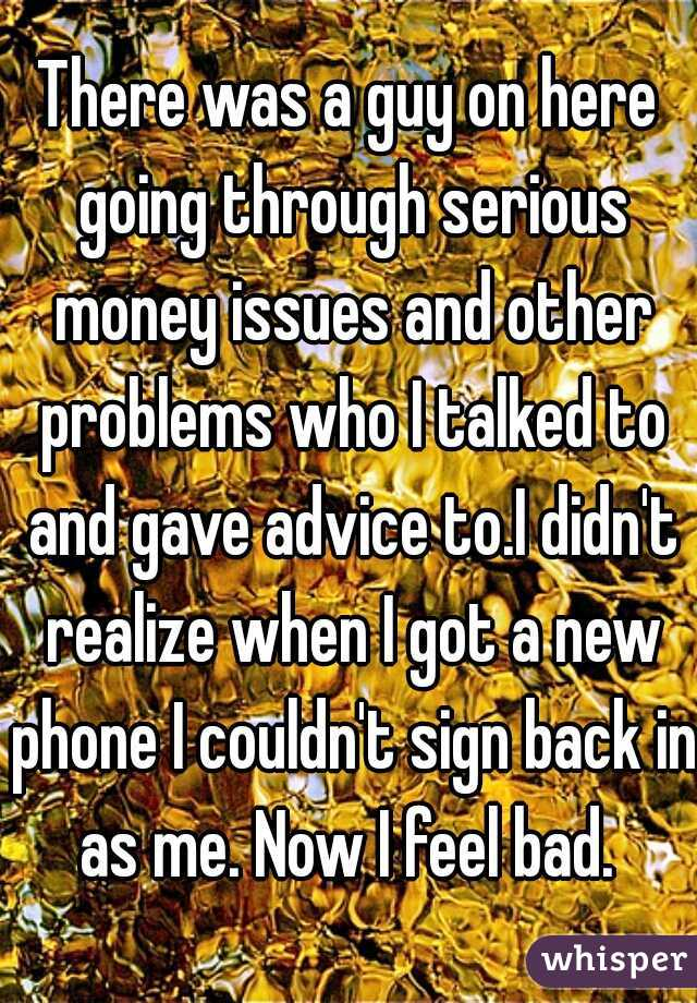 There was a guy on here going through serious money issues and other problems who I talked to and gave advice to.I didn't realize when I got a new phone I couldn't sign back in as me. Now I feel bad.