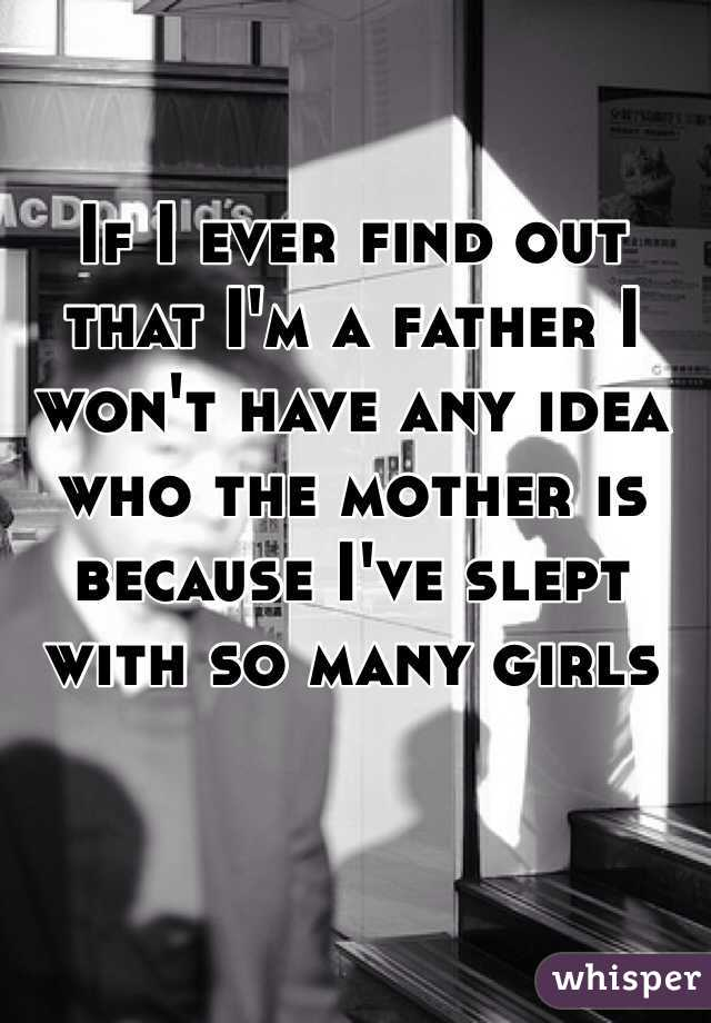 If I ever find out that I'm a father I won't have any idea who the mother is because I've slept with so many girls