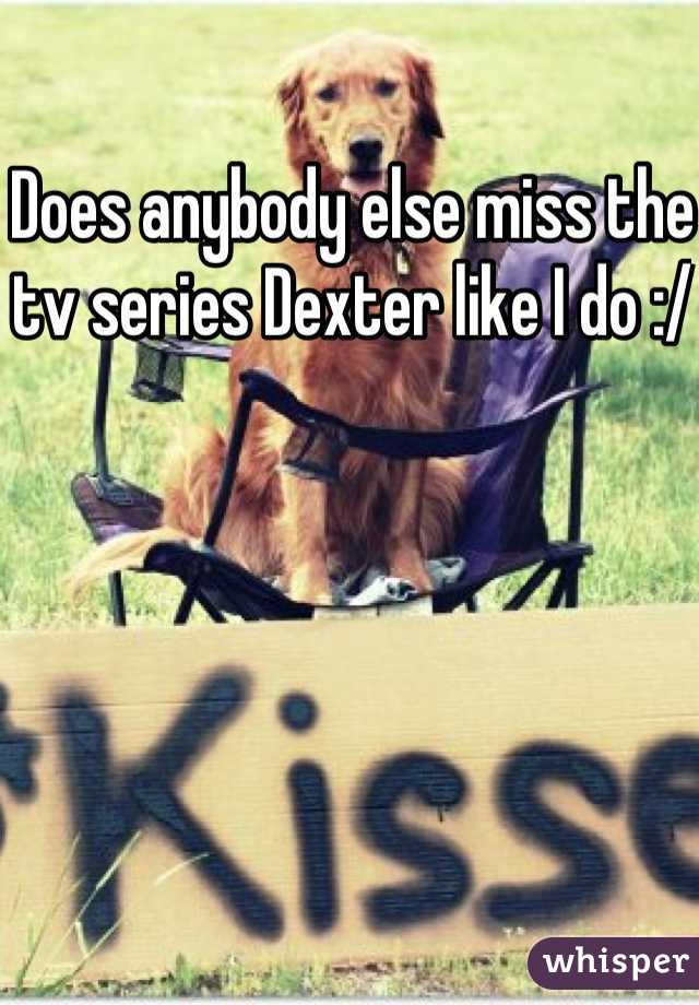 Does anybody else miss the tv series Dexter like I do :/