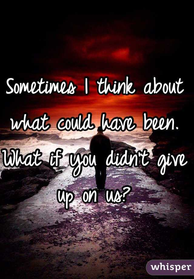 Sometimes I think about what could have been. What if you didn't give up on us?