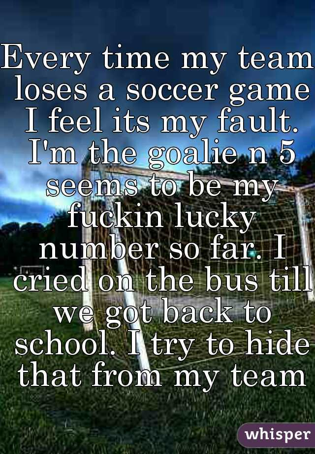 Every time my team loses a soccer game I feel its my fault. I'm the goalie n 5 seems to be my fuckin lucky number so far. I cried on the bus till we got back to school. I try to hide that from my team