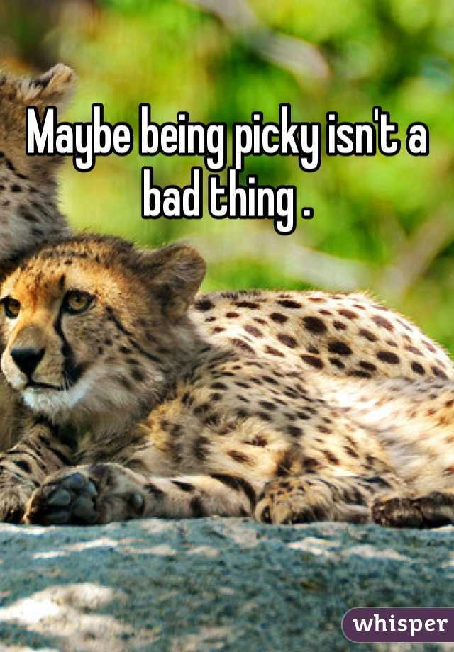 Maybe being picky isn't a bad thing .