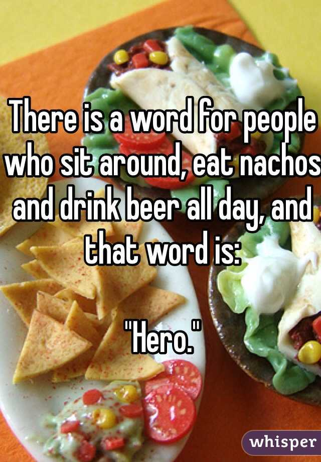 """There is a word for people who sit around, eat nachos and drink beer all day, and that word is:  """"Hero."""""""