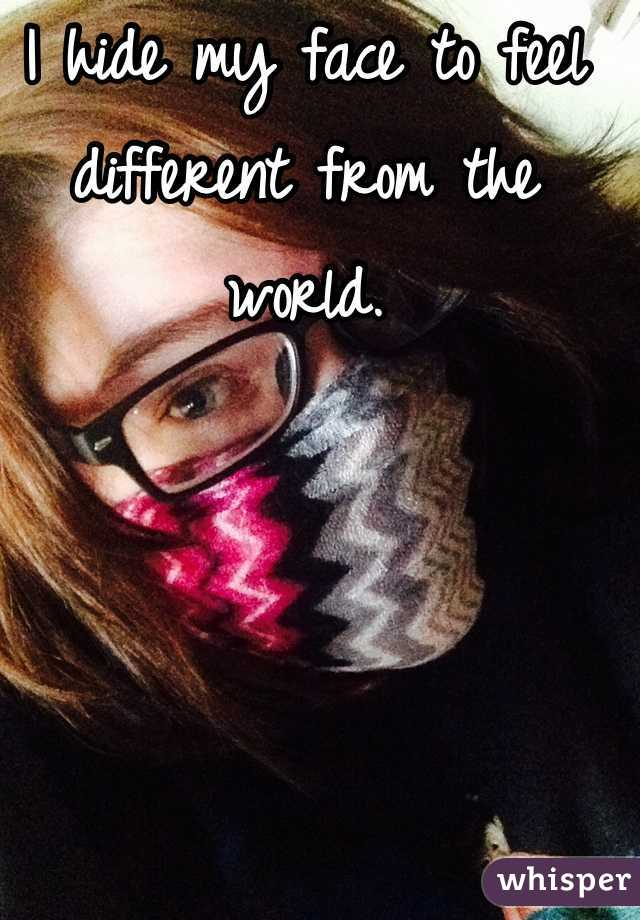 I hide my face to feel different from the world.