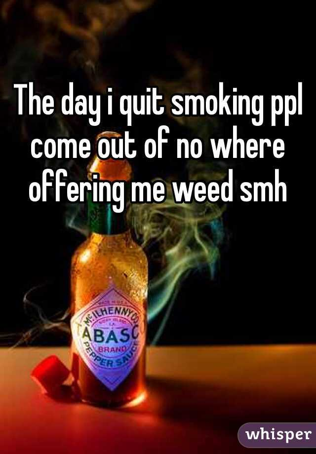 The day i quit smoking ppl come out of no where offering me weed smh