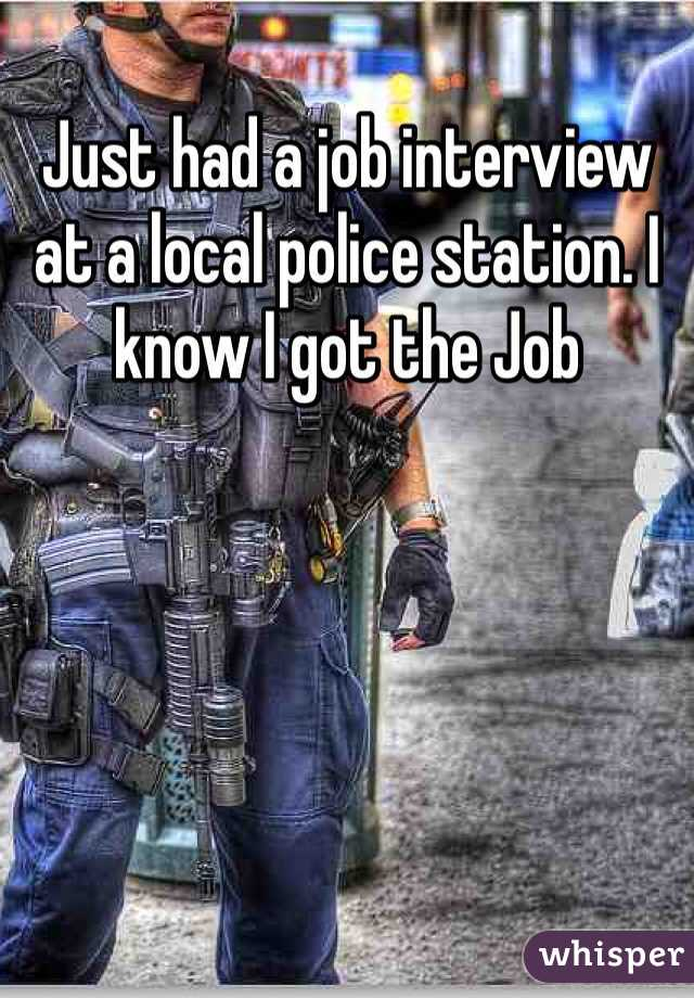 Just had a job interview at a local police station. I know I got the Job