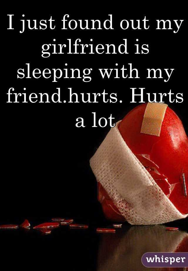 I just found out my girlfriend is sleeping with my friend.hurts. Hurts a lot
