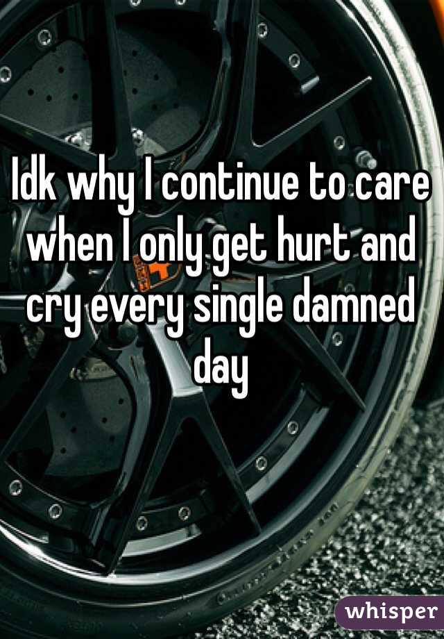 Idk why I continue to care when I only get hurt and cry every single damned day