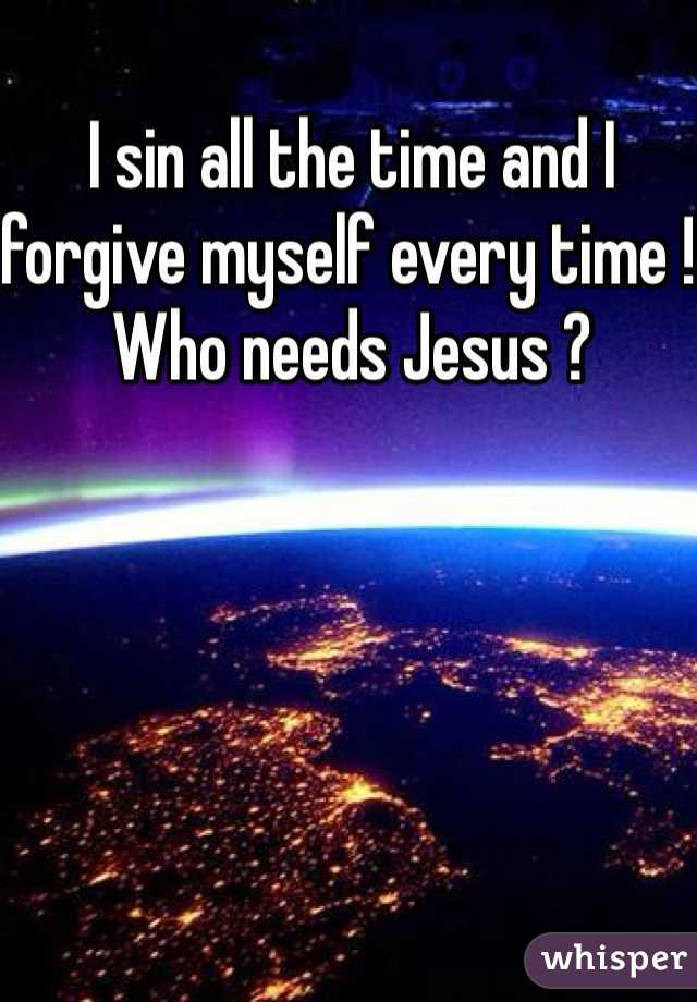I sin all the time and I forgive myself every time ! Who needs Jesus ?