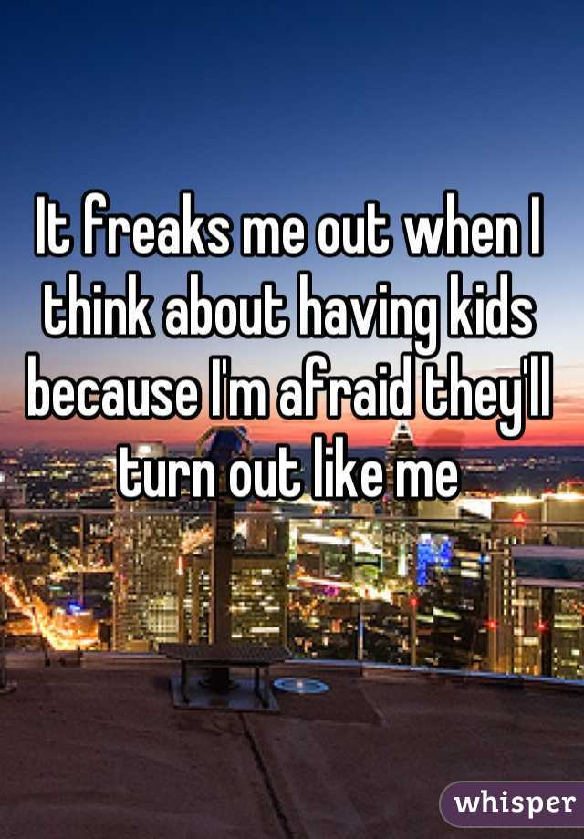 It freaks me out when I think about having kids because I'm afraid they'll turn out like me