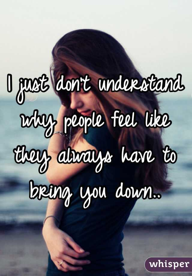 I just don't understand why people feel like they always have to bring you down..
