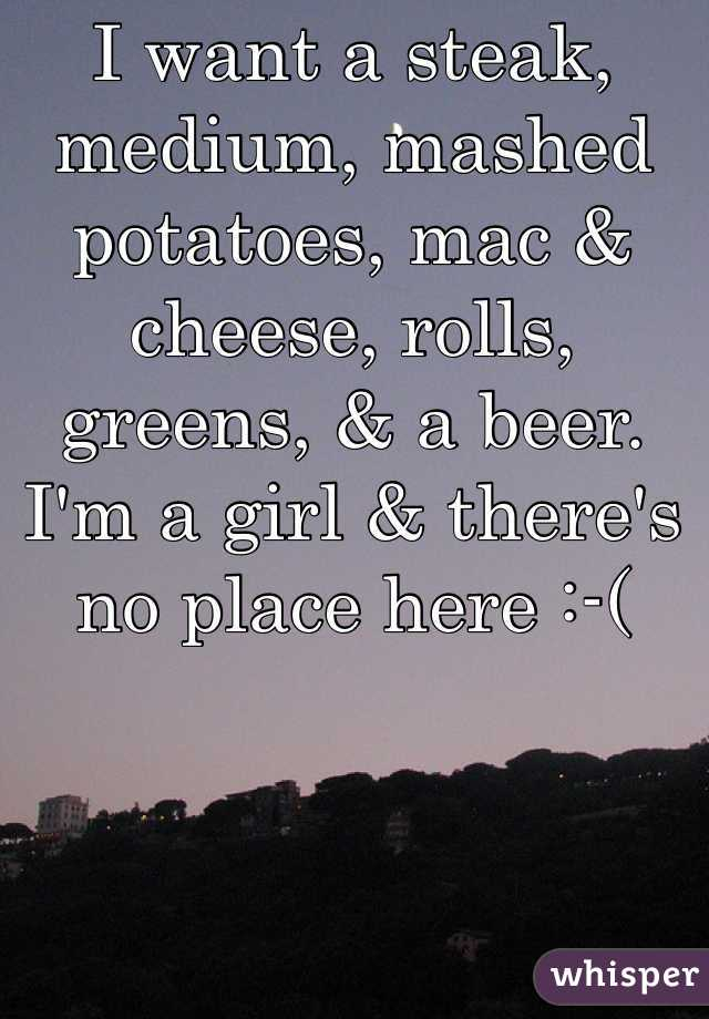 I want a steak, medium, mashed potatoes, mac & cheese, rolls, greens, & a beer. I'm a girl & there's no place here :-(