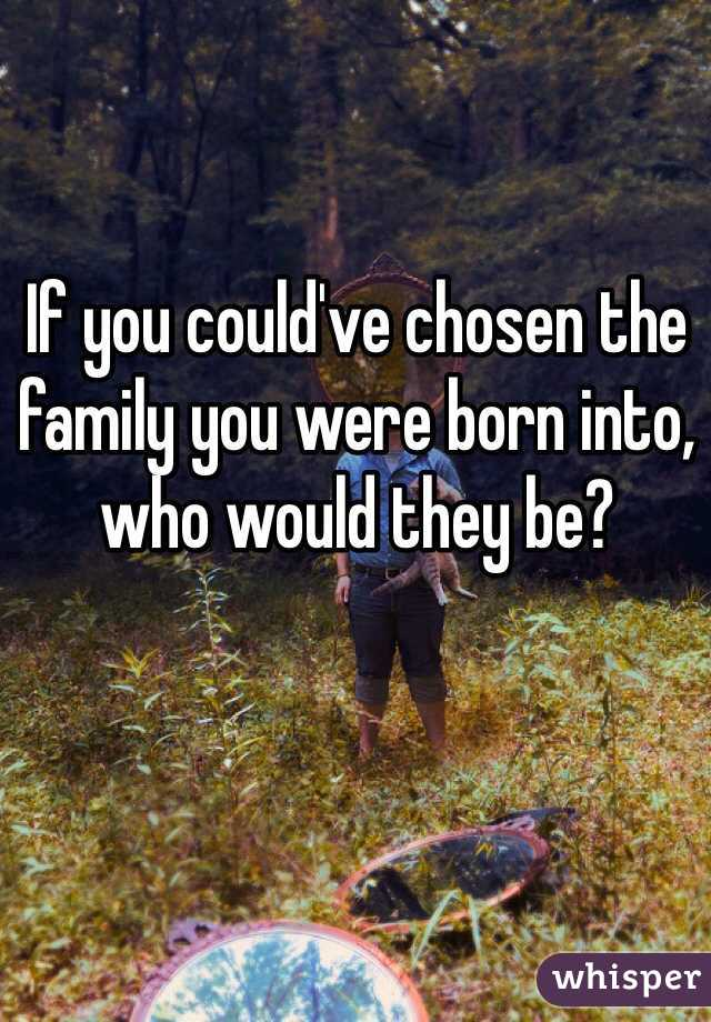 If you could've chosen the family you were born into, who would they be?